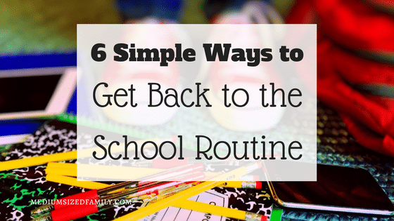 6 Simple Ways To Get Back to the School Routine