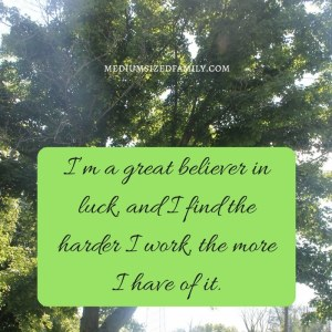 I'm a great believer in luck, and I find the harder I work the more I have of it.