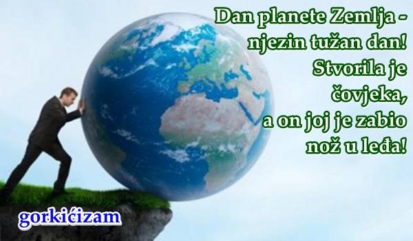 Dan planete Zemlja - njezin tužan dan! Stvorila je čovjeka, a on joj je zabio nož u leđa!