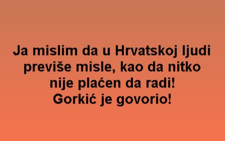 Ja mislim da u Hrvatskoj ljudi previše misle, kao da nitko nije plaćen da radi! Gorkić je govorio!
