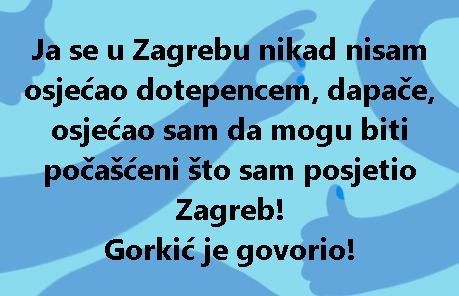 Ja se u Zagrebu nikad nisam osjećao dotepencem, dapače, osjećao sam da mogu biti počašćeni što sam posjetio Zagreb! Gorkić je govorio!