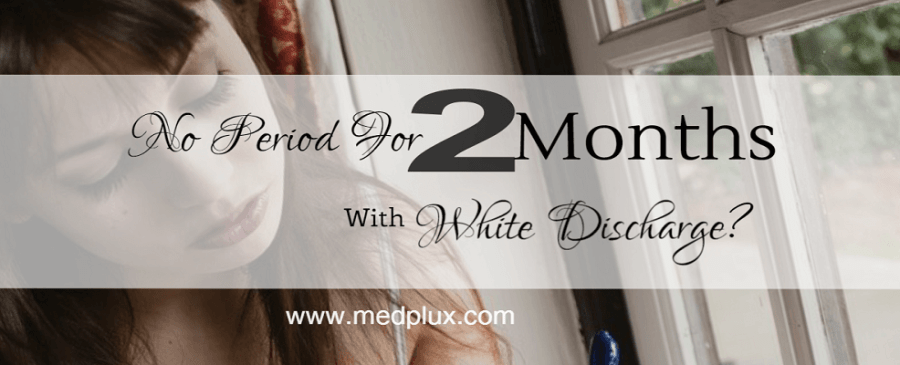 No period for 2 months white discharge