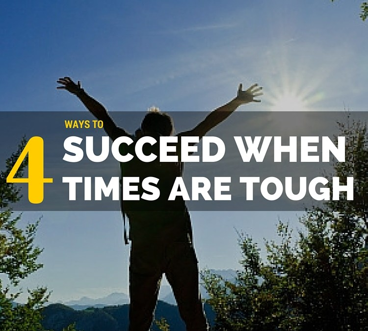 4 Tips For How To Succeed When Times Are Tough