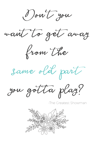Don't you want to get away from the same old part you gotta play? Printable Quote from the Greatest Showman