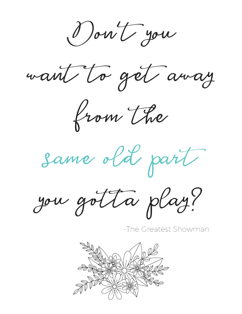 The Greatest Showman Quote Printable Don't you want to get away from the same old part you gotta play? Printable Quote from the Greatest Showman