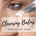 Worth the Hype: Cleansing Balms