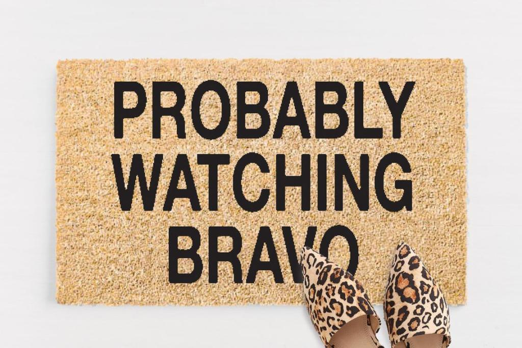 Probably Watching Bravo doormat! This and other great Bravo-specific gifts for any Bravoholic!