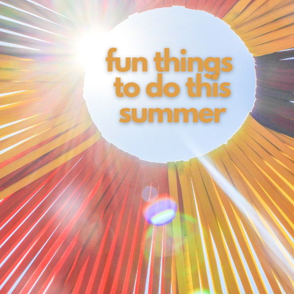 Looking for fun things to do this summer? We've created a list of things you didn't get to do last year plus some summer favorites.