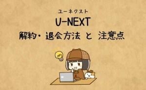 【U-NEXT(ユーネクスト)】解約と退会の違いは?解約方法・退会方法を解説!