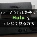 Amazon Fire TV Stick(アマゾン ファイアーTVスティック)を使ってHulu(フールー)をテレビで見る方法