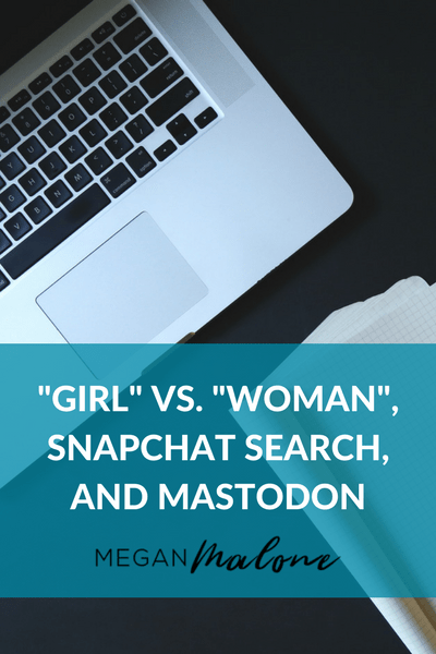 """GIRL"" VS. ""WOMAN"", SNAPCHAT SEARCH, AND MASTODON"
