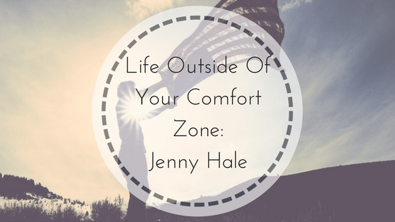 Life Outside Of Your Comfort Zone: Jenny Hale
