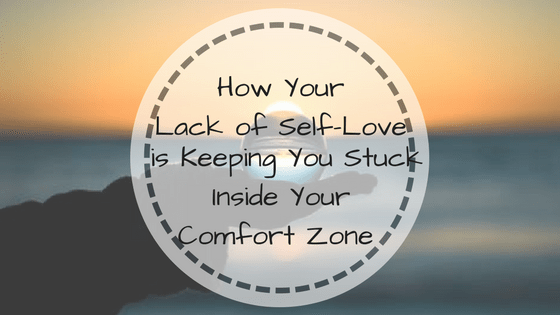 How Your Lack of Self Love is Keeping You Stuck Inside Your Comfort Zone