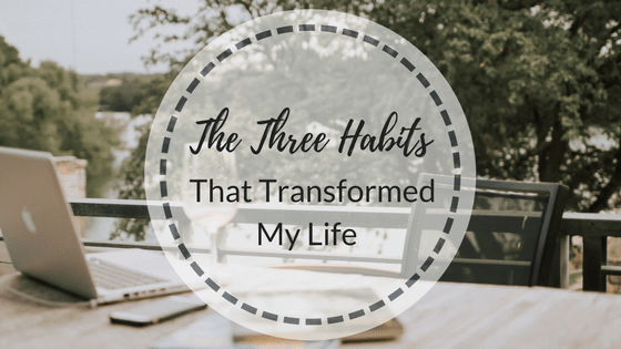 The Three Habits That Transformed My Life