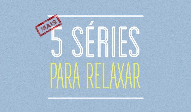 [Mais] 5 séries para relaxar