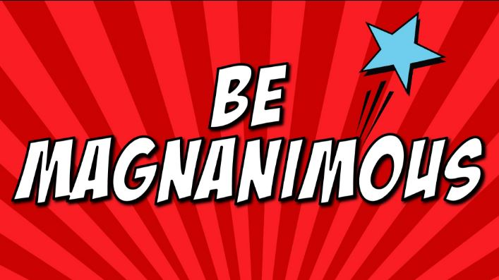 be magnanimous