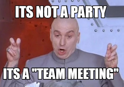 "Meme Creator - Funny Its not a party its a ""Team Meeting"" Meme Generator at  MemeCreator.org!"