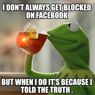 Meme Creator - Funny I don't always get blocked on Facebook But when I do  it's because I told the tru Meme Generator at MemeCreator.org!