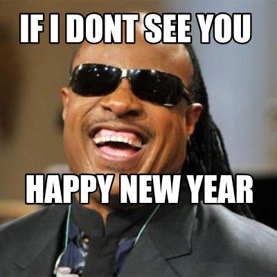 Meme Creator - Funny If I dont see you Happy new year Meme Generator at  MemeCreator.org!