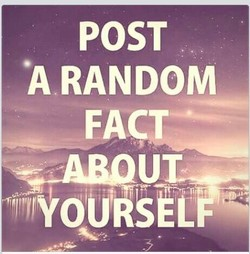post a random fact about yourself