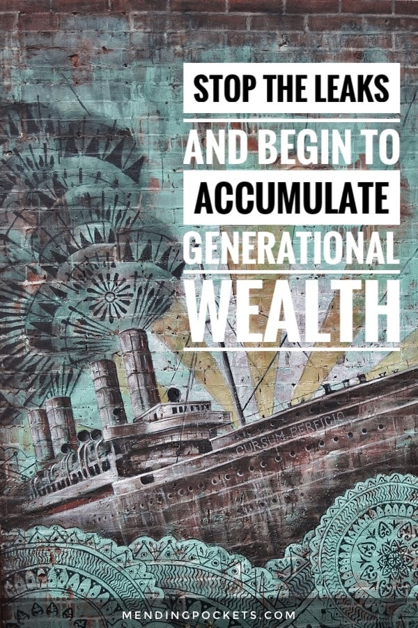 Stop the financial leaks and begin to accumulate generational wealth