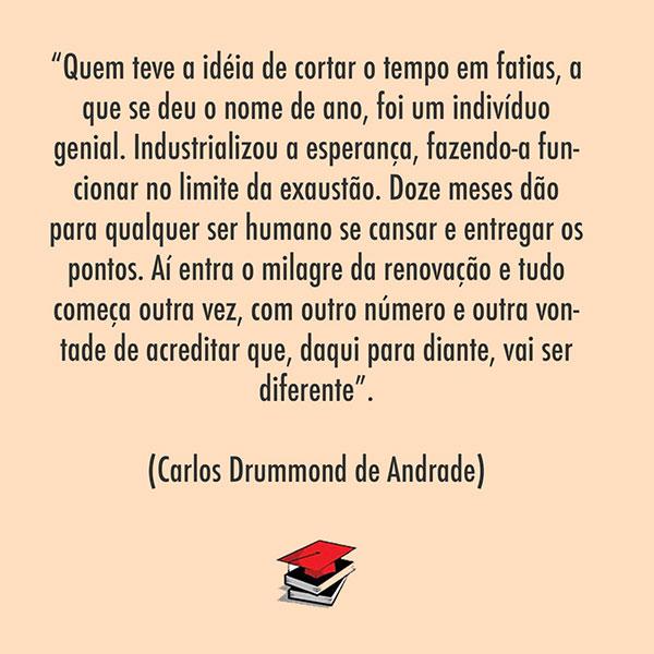 """""""Quem teve a idéia de cortar o tempo em fatias, a que se deu o nome de ano, foi um indivíduo genial. Industrializou a esperança, fazendo-a funcionar no limite da exaustão. Doze meses dão para qualquer ser humano se cansar e entregar os pontos. Aí entra o milagre da renovação e tudo começa outra vez, com outro número e outra vontade de acreditar que, daqui para diante, vai ser diferente"""". (Carlos Drummond de Andrade)"""