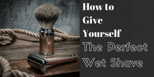 How to Give Yourself the Perfect Wet Shave