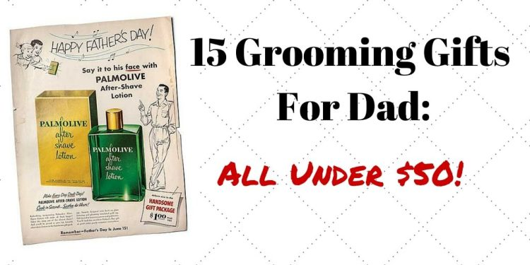 15 Grooming Gifts for Dad for Father's Day