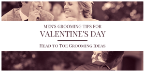 Men's Grooming Tips for Valentine's Day