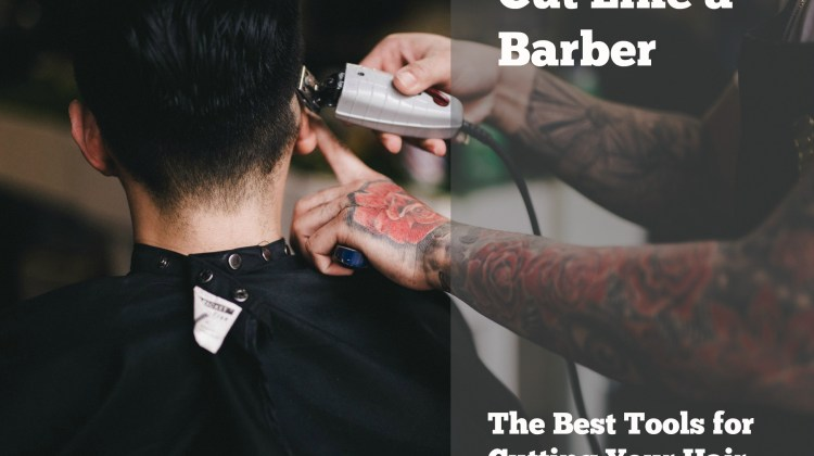Cut Like a Barber: The Best Hair Clippers and Shears for Men