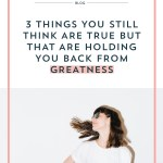 3 Things You Still Think are True but That Are Holding you Back from Greatness