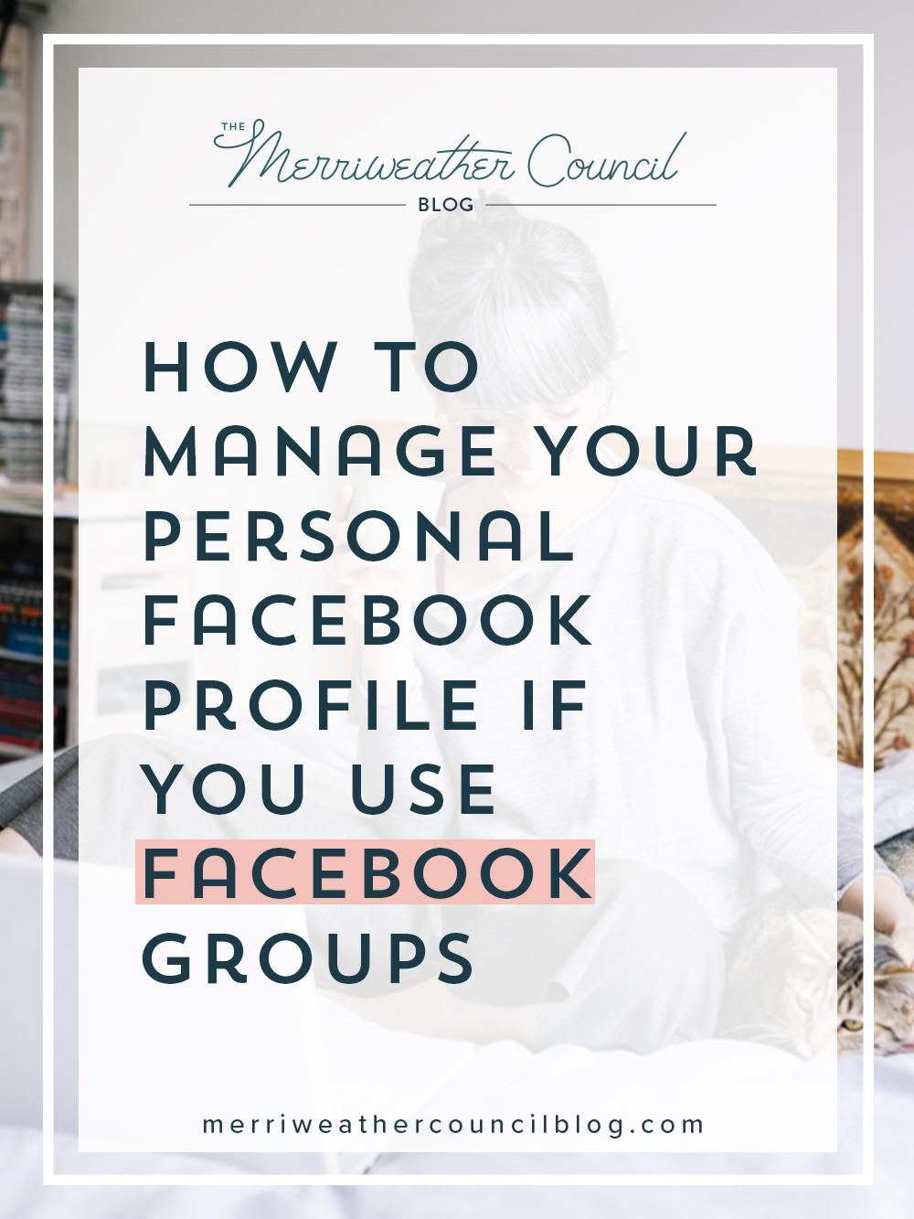 How to Manage Your Personal Facebook Profile if You Use Facebook Groups | the merriweather council blog