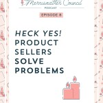 Episode 008: Heck Yes Product Sellers Solve Problems