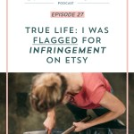 Episode 27: True Life I was Flagged for Infringement on Etsy