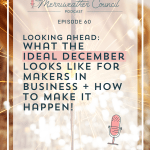 Episode 060: How to Achieve the Ideal December in your Handmade Business