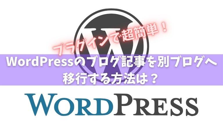 WordPressのブログ記事を別ブログへ移行する方法は?プラグインで超簡単!