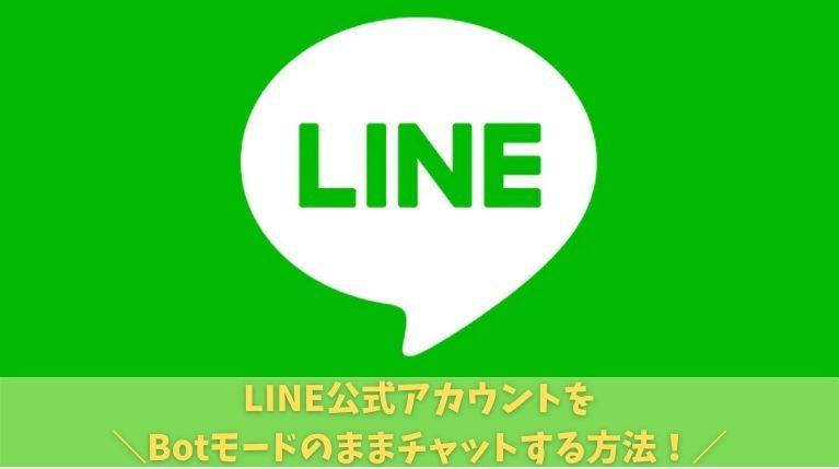 LINE公式アカウントをBotモードのままチャットする方法!