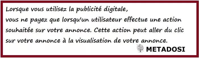 Lorsque vous utilisez la publicité digitale, vous ne payez que lorsqu'un utilisateur effectue une action souhaitée sur votre annonce. Cette action peut aller du clic sur votre annonce à la visualisation de votre annonce.