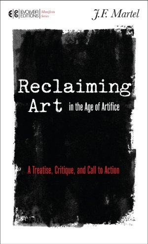 Reclaiming Art in the Age of Artifice, by J. F. Martel