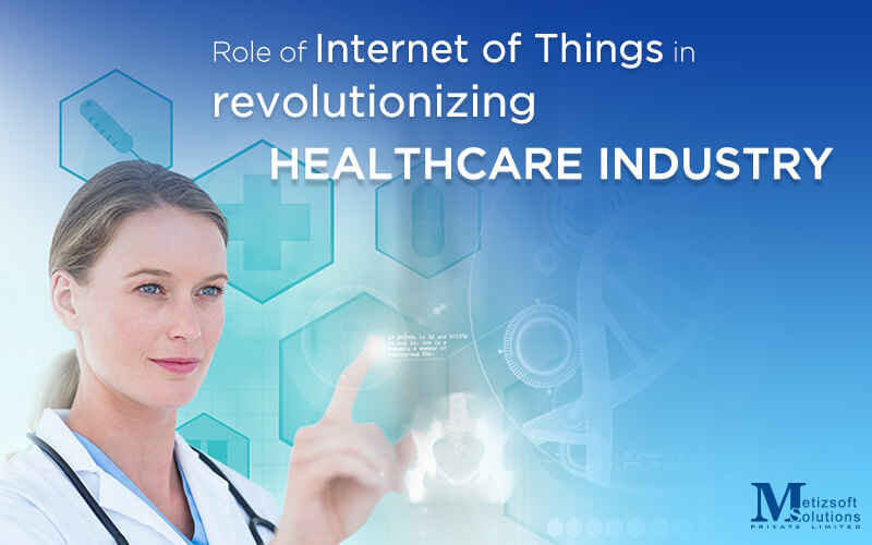 Internet of Things – How is it Revolutionizing the Healthcare Industry, Bit by Bit?