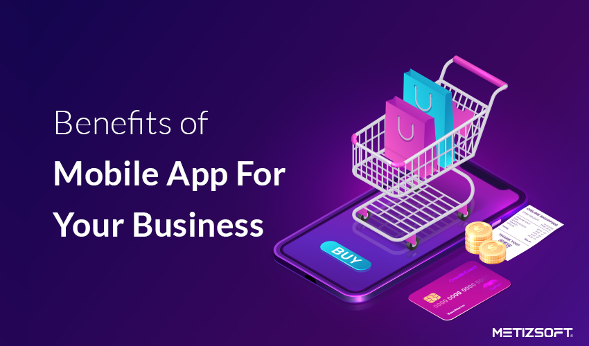 What are some of the most amazing benefits of mobile app for your business?