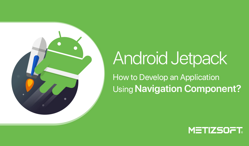 Android Jetpack – How to Develop an Application Using Navigation Component?