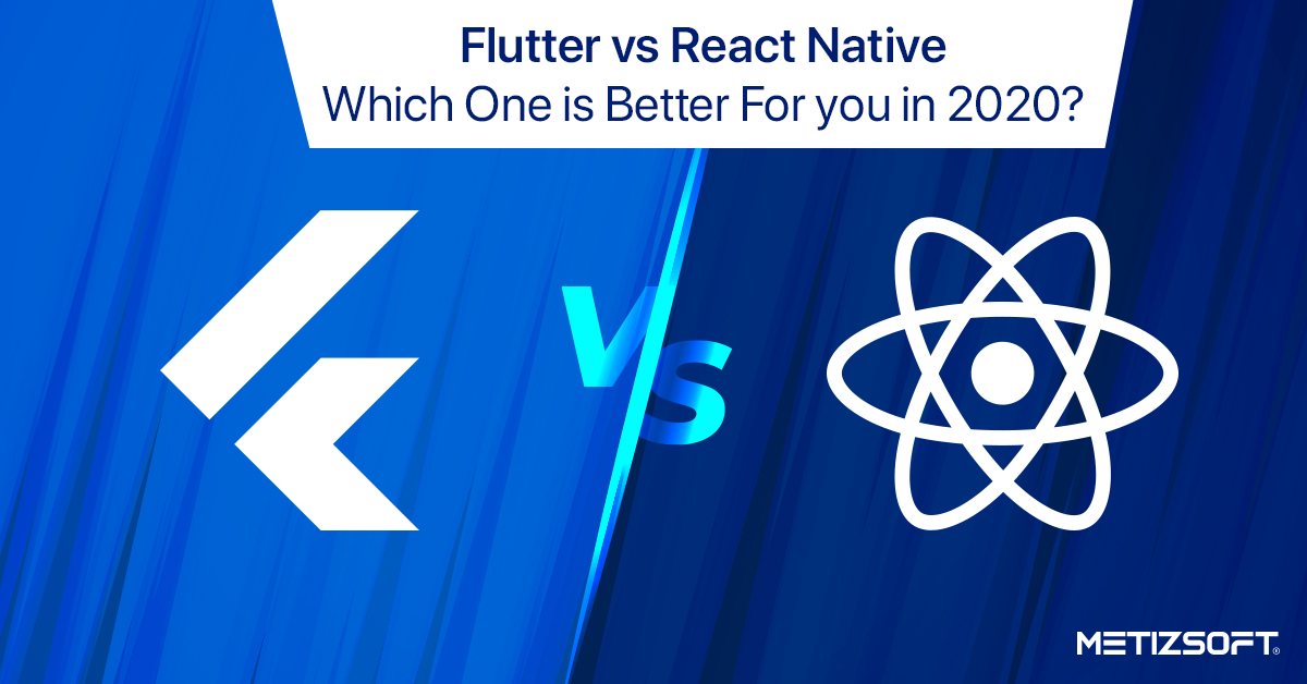 Flutter vs React Native: Which One is Better For you in 2020? | Metizsoft
