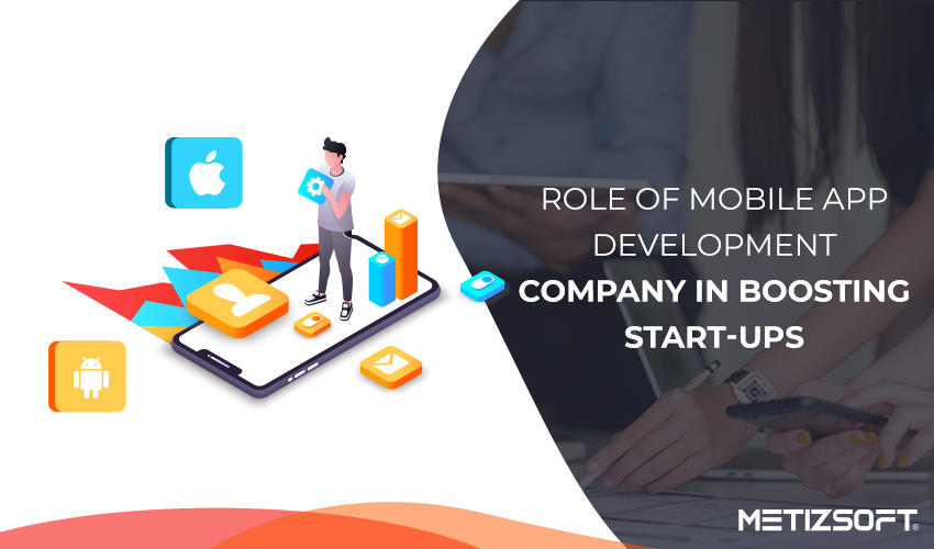 What Role Does Mobile App Development Company Play in Boosting The Start-Ups?