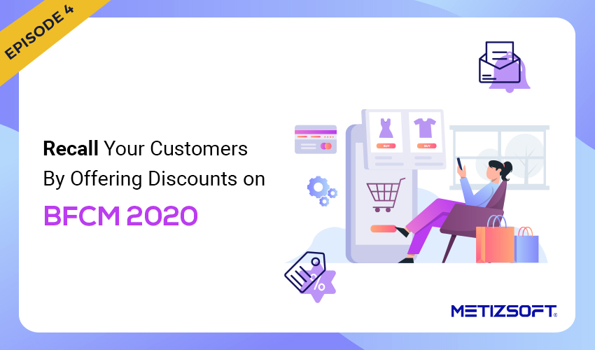 Recall your Customers by Offering Attractive Discounts in the Upcoming BFCM Sales 2020.