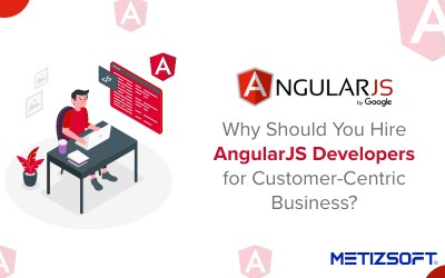 Why Should You Hire AngularJS Developer for Customer-Centric Business?