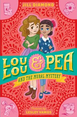 Lou Lou and Pea and the Mural Mystery, by Jill Diamond, illustrated by Lesley Vamos (Farrar, Strauss, Giroux, October 2016)