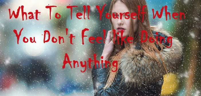 What To Tell Yourself When You Don't Feel like Doing Anything