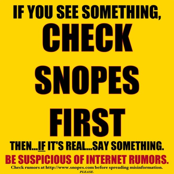If you see something, CHECK SNOPES FIRST.