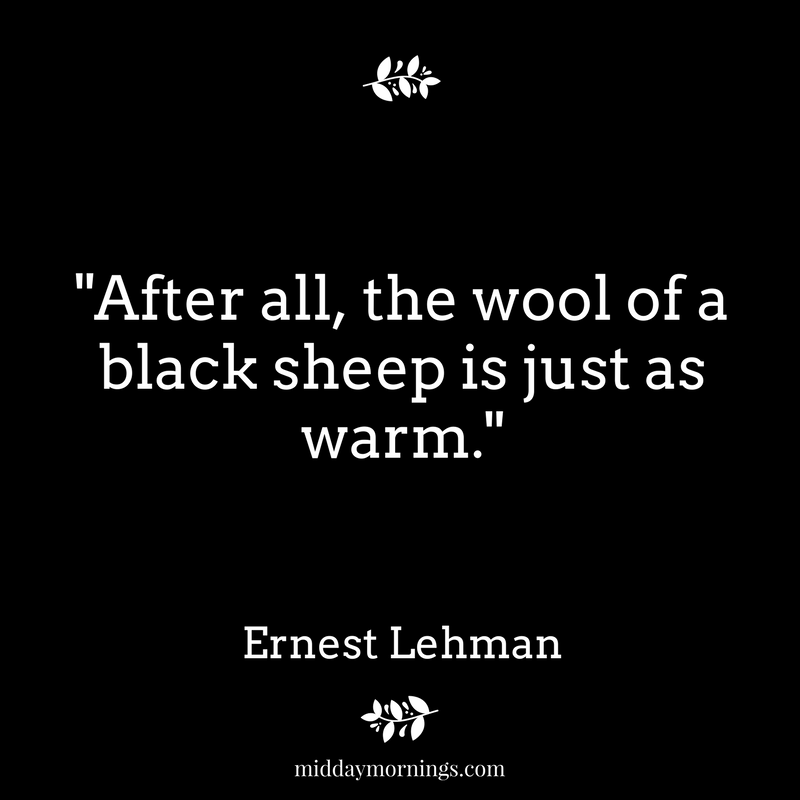 """After all, the wool of a black sheep is just as warm."" Ernest Lehman 